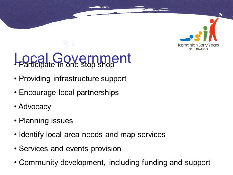 Local Government Participate in one stop shop Providing infrastructure support Encourage local partnerships Advocacy Planning issues Identify local area needs and map services Services and events provision Community development, including funding and support