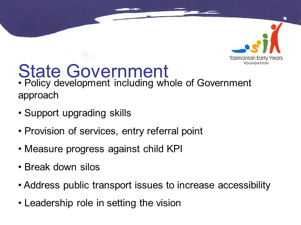 State Government Policy development including whole of Government approach Support upgrading skills Provision of services, entry referral point Measure progress against child KPI Break down silos Address public transport issues to increase accessibility Leadership role in setting the vision