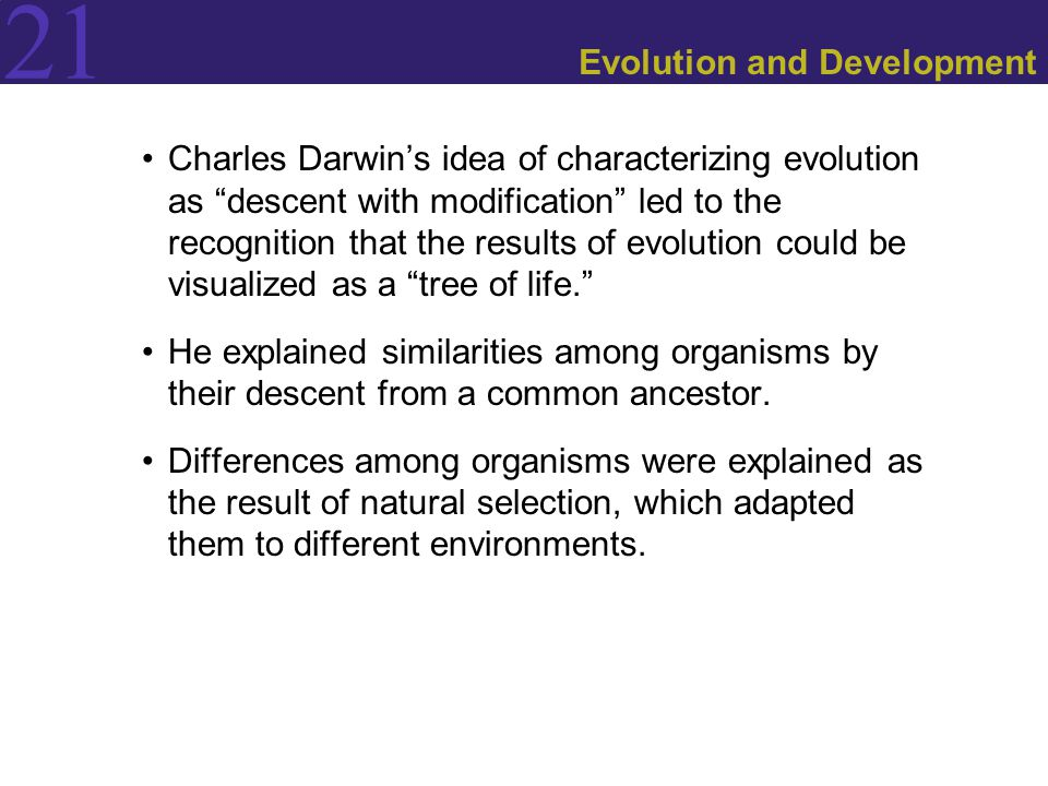 21 Evolution and Development Charles Darwin's idea of characterizing evolution as descent with modification led to the recognition that the results of evolution could be visualized as a tree of life. He explained similarities among organisms by their descent from a common ancestor.