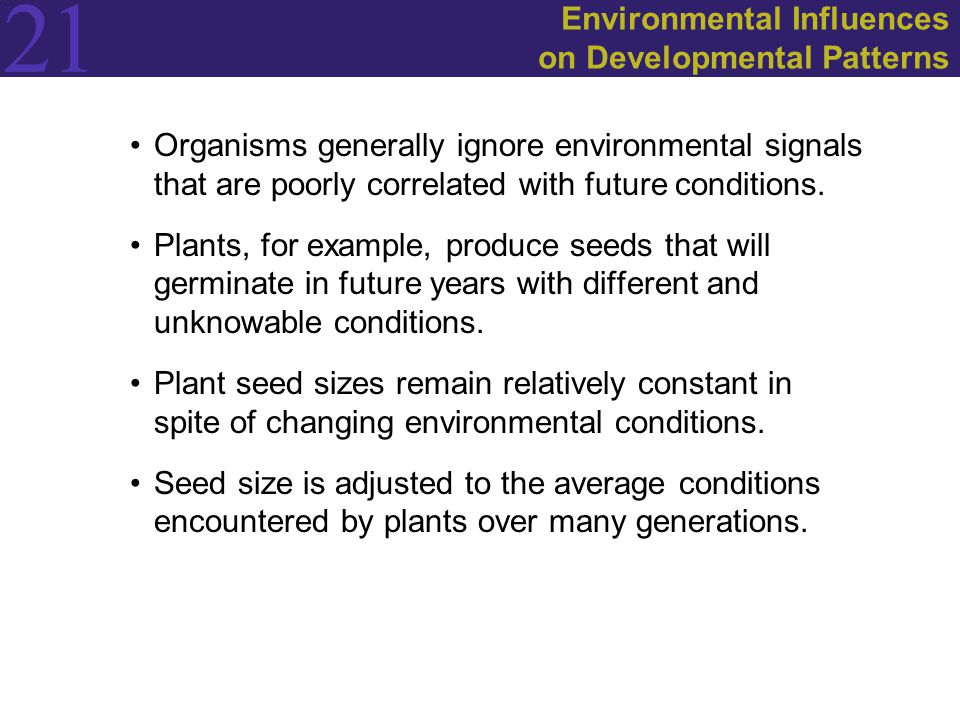 21 Environmental Influences on Developmental Patterns Organisms generally ignore environmental signals that are poorly correlated with future conditions.
