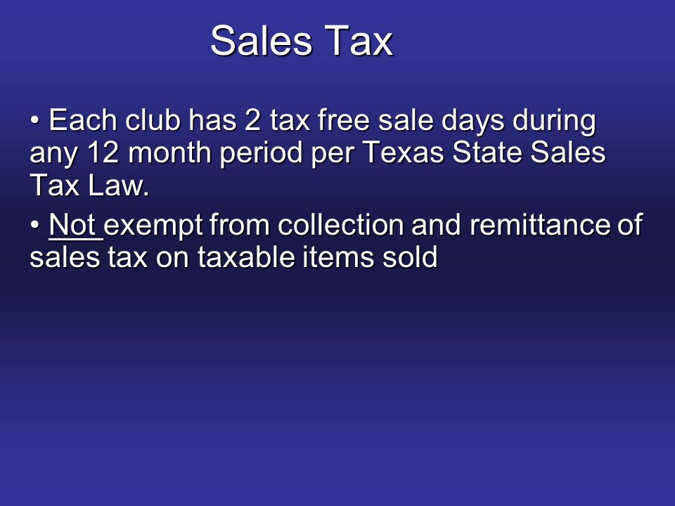 Sales Tax Each club has 2 tax free sale days during any 12 month period per Texas State Sales Tax Law.