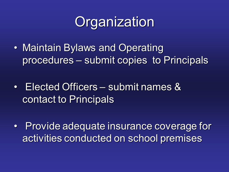 Organization Maintain Bylaws and Operating procedures – submit copies to PrincipalsMaintain Bylaws and Operating procedures – submit copies to Principals Elected Officers – submit names & contact to Principals Elected Officers – submit names & contact to Principals Provide adequate insurance coverage for activities conducted on school premises Provide adequate insurance coverage for activities conducted on school premises