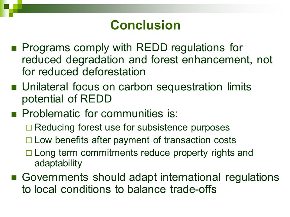 Conclusion Programs comply with REDD regulations for reduced degradation and forest enhancement, not for reduced deforestation Unilateral focus on carbon sequestration limits potential of REDD Problematic for communities is:  Reducing forest use for subsistence purposes  Low benefits after payment of transaction costs  Long term commitments reduce property rights and adaptability Governments should adapt international regulations to local conditions to balance trade-offs