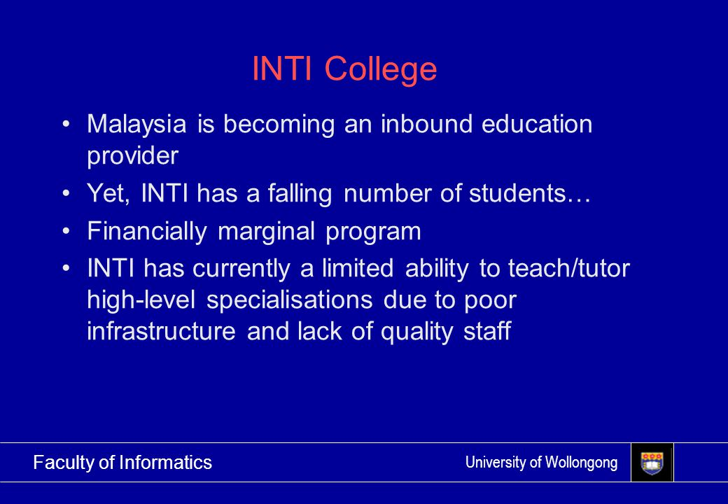University of Wollongong Faculty of Informatics INTI College Malaysia is becoming an inbound education provider Yet, INTI has a falling number of students… Financially marginal program INTI has currently a limited ability to teach/tutor high-level specialisations due to poor infrastructure and lack of quality staff