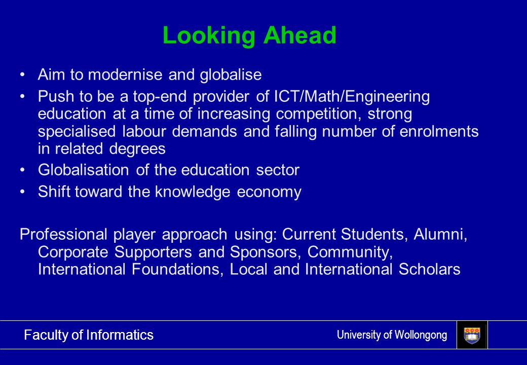 University of Wollongong Faculty of Informatics Looking Ahead Aim to modernise and globalise Push to be a top-end provider of ICT/Math/Engineering education at a time of increasing competition, strong specialised labour demands and falling number of enrolments in related degrees Globalisation of the education sector Shift toward the knowledge economy Professional player approach using: Current Students, Alumni, Corporate Supporters and Sponsors, Community, International Foundations, Local and International Scholars