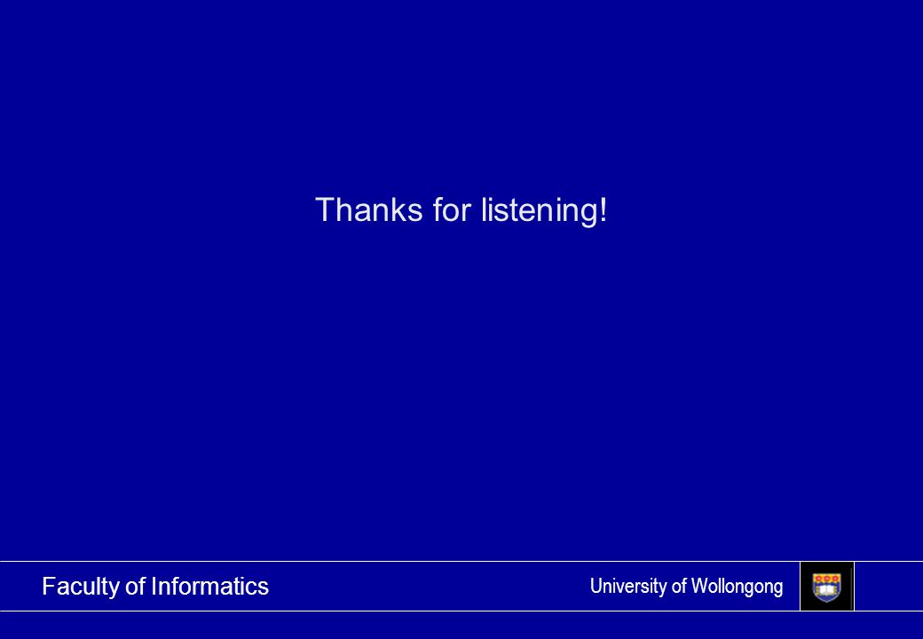 University of Wollongong Faculty of Informatics Thanks for listening!