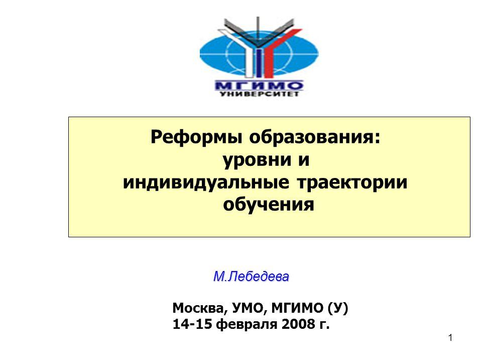 1 Реформы образования: уровни и индивидуальные траектории обучения М.Лебедева Москва, УМО, МГИМО (У) 14-15 февраля 2008 г.