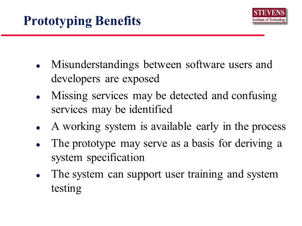 Prototyping Benefits l Misunderstandings between software users and developers are exposed l Missing services may be detected and confusing services may be identified l A working system is available early in the process l The prototype may serve as a basis for deriving a system specification l The system can support user training and system testing