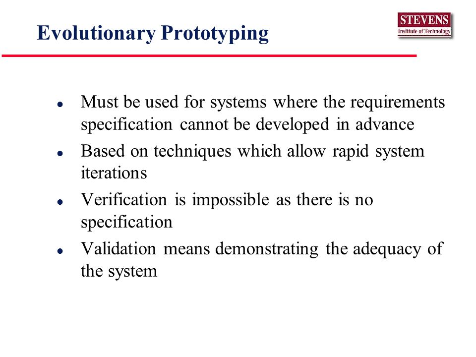 Evolutionary Prototyping l Must be used for systems where the requirements specification cannot be developed in advance l Based on techniques which allow rapid system iterations l Verification is impossible as there is no specification l Validation means demonstrating the adequacy of the system