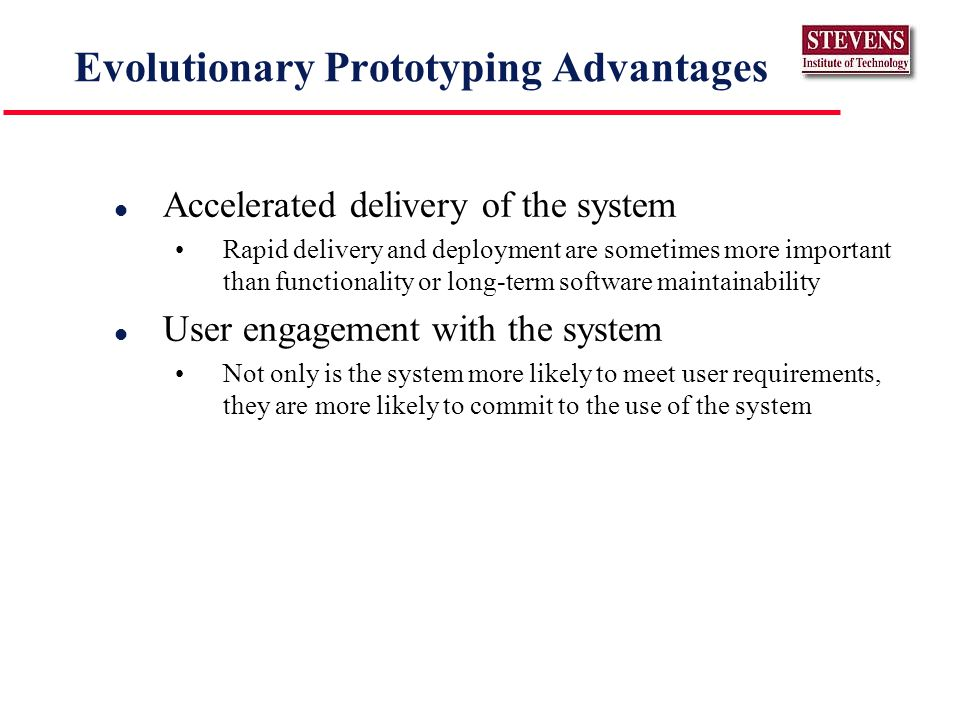 Evolutionary Prototyping Advantages l Accelerated delivery of the system Rapid delivery and deployment are sometimes more important than functionality or long-term software maintainability l User engagement with the system Not only is the system more likely to meet user requirements, they are more likely to commit to the use of the system