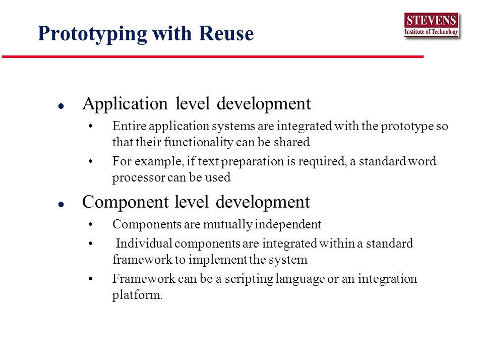 Prototyping with Reuse l Application level development Entire application systems are integrated with the prototype so that their functionality can be shared For example, if text preparation is required, a standard word processor can be used l Component level development Components are mutually independent Individual components are integrated within a standard framework to implement the system Framework can be a scripting language or an integration platform.
