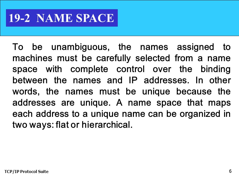 TCP/IP Protocol Suite NAME SPACE To be unambiguous, the names assigned to machines must be carefully selected from a name space with complete control over the binding between the names and IP addresses.