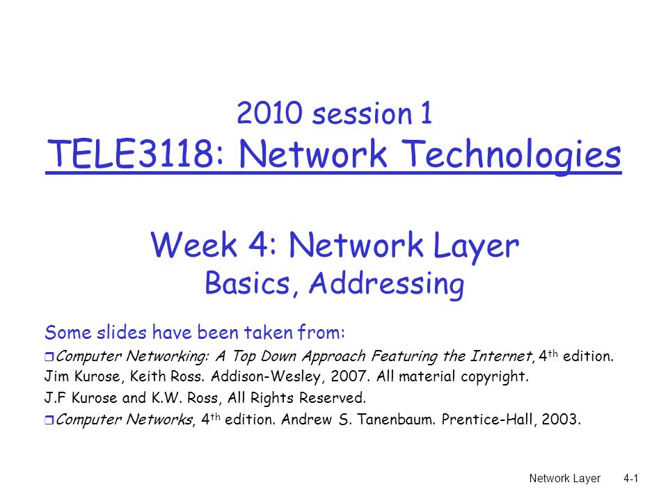 Network Layer session 1 TELE3118: Network Technologies Week 4: Network Layer Basics, Addressing Some slides have been taken from: r Computer Networking: A Top Down Approach Featuring the Internet, 4 th edition.