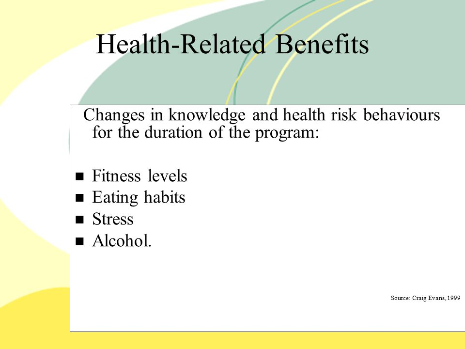 Health-Related Benefits Changes in knowledge and health risk behaviours for the duration of the program: Fitness levels Eating habits Stress Alcohol.