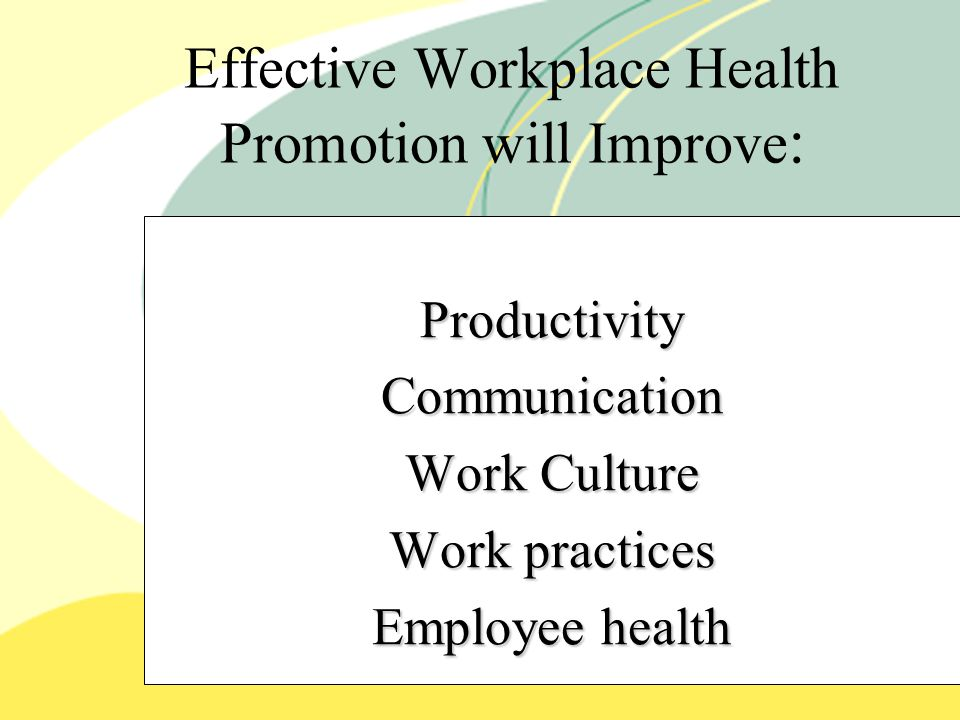 Effective Workplace Health Promotion will Improve : Productivity Communication Work Culture Work practices Employee health.