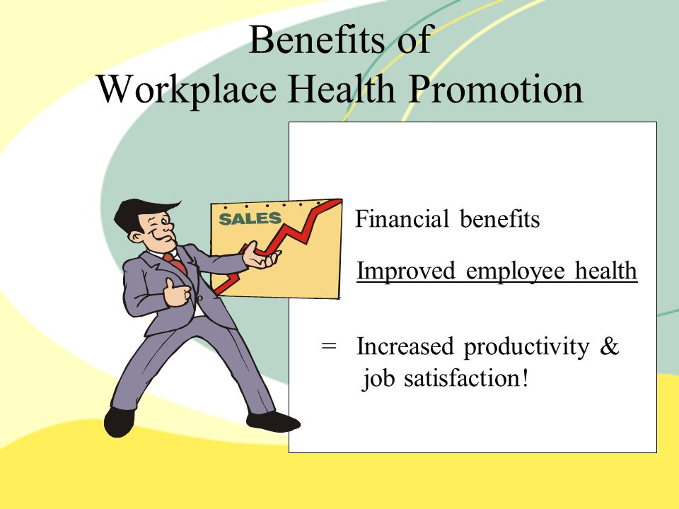 Benefits of Workplace Health Promotion Financial benefits + Improved employee health = Increased productivity & job satisfaction!