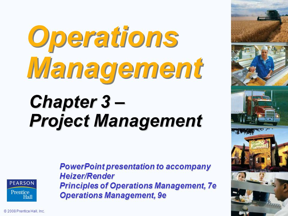 © 2008 Prentice Hall, Inc.3 – 1 Operations Management Chapter 3 – Project Management PowerPoint presentation to accompany Heizer/Render Principles of Operations Management, 7e Operations Management, 9e