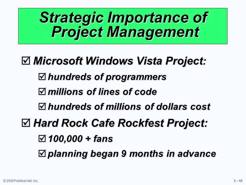© 2008 Prentice Hall, Inc.3 – 10 Strategic Importance of Project Management  Microsoft Windows Vista Project :  hundreds of programmers  millions of lines of code  hundreds of millions of dollars cost  Hard Rock Cafe Rockfest Project:  100,000 + fans  planning began 9 months in advance