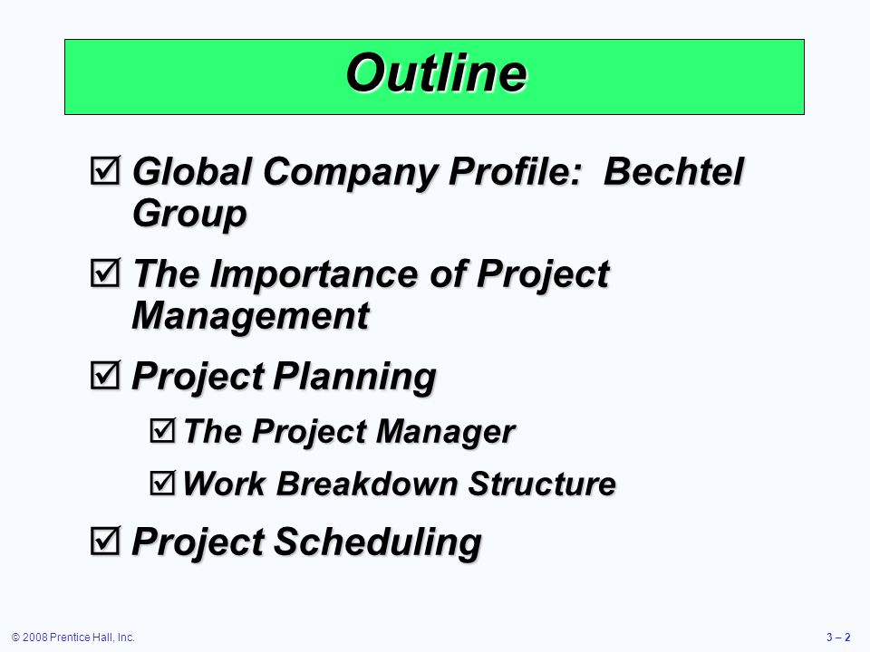 © 2008 Prentice Hall, Inc.3 – 2 Outline  Global Company Profile: Bechtel Group  The Importance of Project Management  Project Planning  The Project Manager  Work Breakdown Structure  Project Scheduling