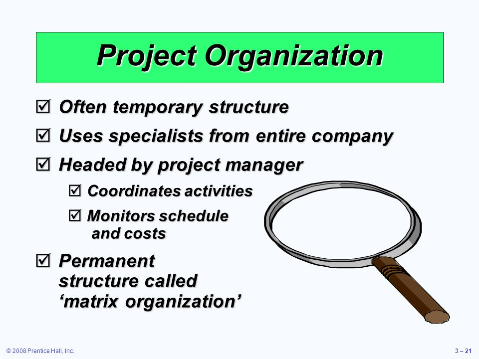 © 2008 Prentice Hall, Inc.3 – 21  Often temporary structure  Uses specialists from entire company  Headed by project manager  Coordinates activities  Monitors schedule and costs  Permanent structure called 'matrix organization' Project Organization
