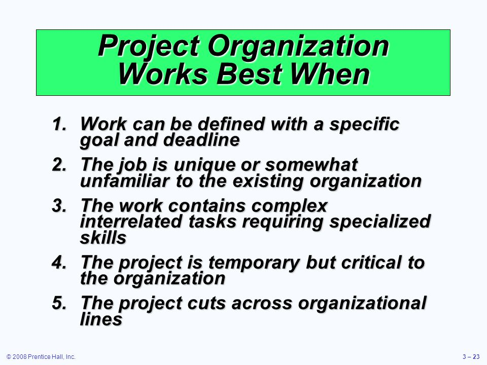 © 2008 Prentice Hall, Inc.3 – 23 Project Organization Works Best When 1.Work can be defined with a specific goal and deadline 2.The job is unique or somewhat unfamiliar to the existing organization 3.The work contains complex interrelated tasks requiring specialized skills 4.The project is temporary but critical to the organization 5.The project cuts across organizational lines
