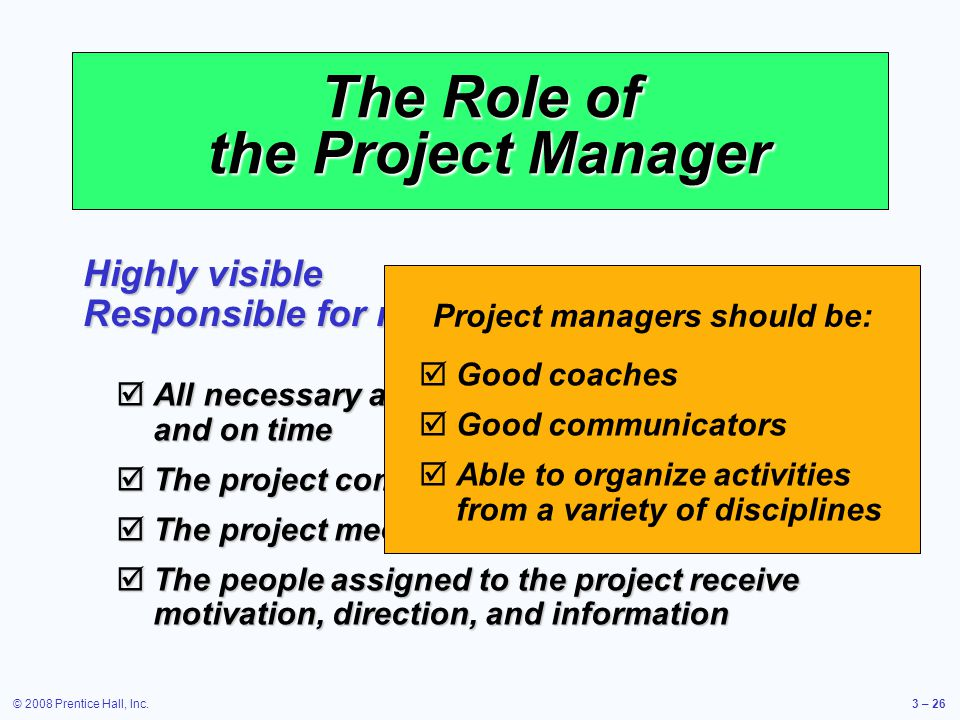 © 2008 Prentice Hall, Inc.3 – 26 The Role of the Project Manager Highly visible Responsible for making sure that:  All necessary activities are finished in order and on time  The project comes in within budget  The project meets quality goals  The people assigned to the project receive motivation, direction, and information Project managers should be:  Good coaches  Good communicators  Able to organize activities from a variety of disciplines