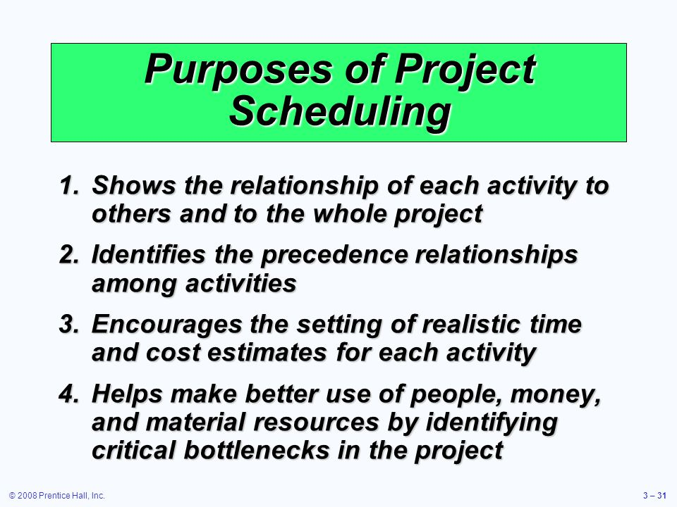 © 2008 Prentice Hall, Inc.3 – 31 Purposes of Project Scheduling 1.Shows the relationship of each activity to others and to the whole project 2.Identifies the precedence relationships among activities 3.Encourages the setting of realistic time and cost estimates for each activity 4.Helps make better use of people, money, and material resources by identifying critical bottlenecks in the project