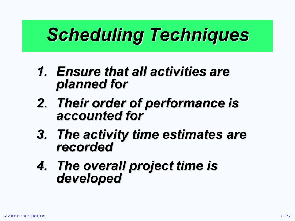 © 2008 Prentice Hall, Inc.3 – 32 Scheduling Techniques 1.Ensure that all activities are planned for 2.Their order of performance is accounted for 3.The activity time estimates are recorded 4.The overall project time is developed