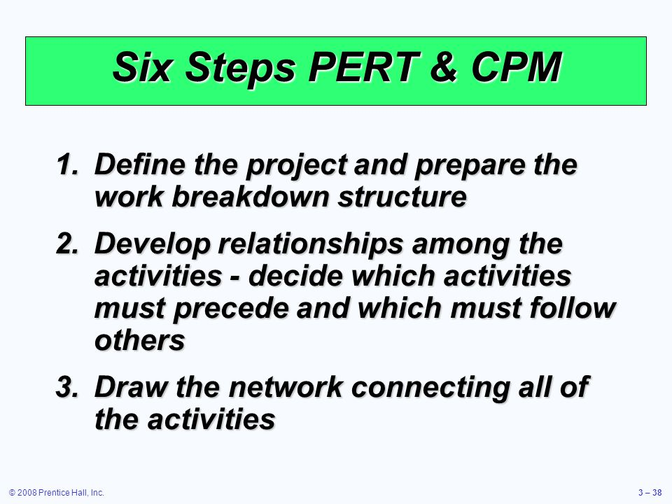 © 2008 Prentice Hall, Inc.3 – 38 Six Steps PERT & CPM 1.Define the project and prepare the work breakdown structure 2.Develop relationships among the activities - decide which activities must precede and which must follow others 3.Draw the network connecting all of the activities