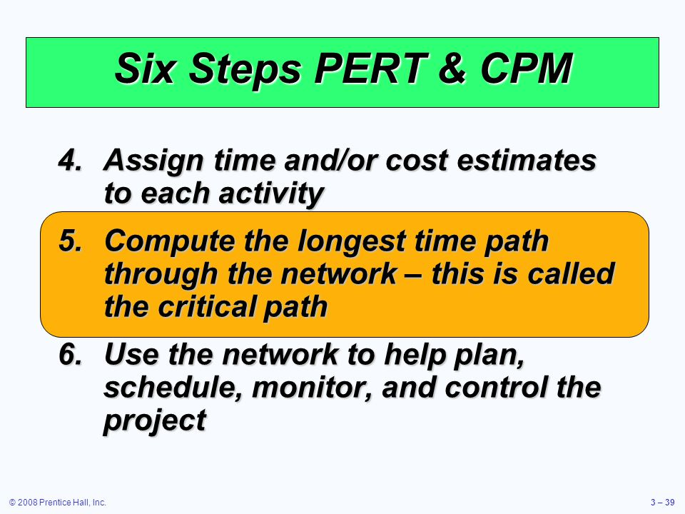 © 2008 Prentice Hall, Inc.3 – 39 Six Steps PERT & CPM 4.Assign time and/or cost estimates to each activity 5.Compute the longest time path through the network – this is called the critical path 6.Use the network to help plan, schedule, monitor, and control the project