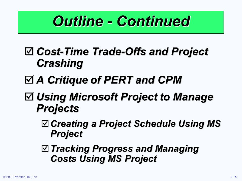 © 2008 Prentice Hall, Inc.3 – 5 Outline - Continued  Cost-Time Trade-Offs and Project Crashing  A Critique of PERT and CPM  Using Microsoft Project to Manage Projects  Creating a Project Schedule Using MS Project  Tracking Progress and Managing Costs Using MS Project