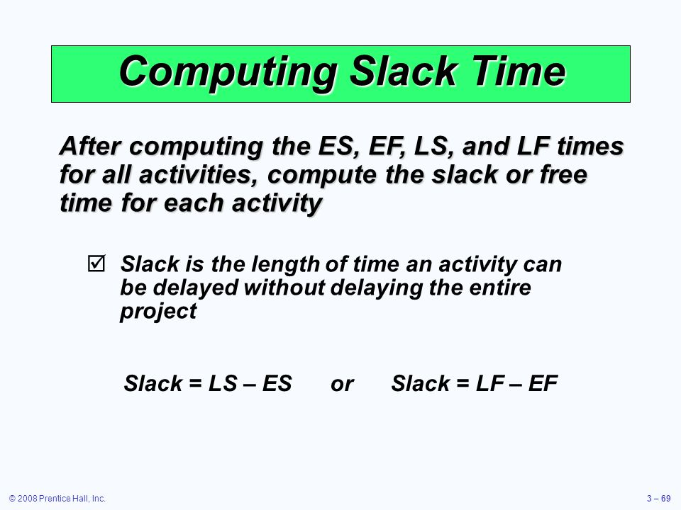 © 2008 Prentice Hall, Inc.3 – 69 Computing Slack Time After computing the ES, EF, LS, and LF times for all activities, compute the slack or free time for each activity  Slack is the length of time an activity can be delayed without delaying the entire project Slack = LS – ES or Slack = LF – EF