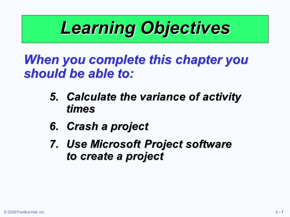 © 2008 Prentice Hall, Inc.3 – 7 Learning Objectives 5.Calculate the variance of activity times 6.Crash a project 7.Use Microsoft Project software to create a project When you complete this chapter you should be able to: