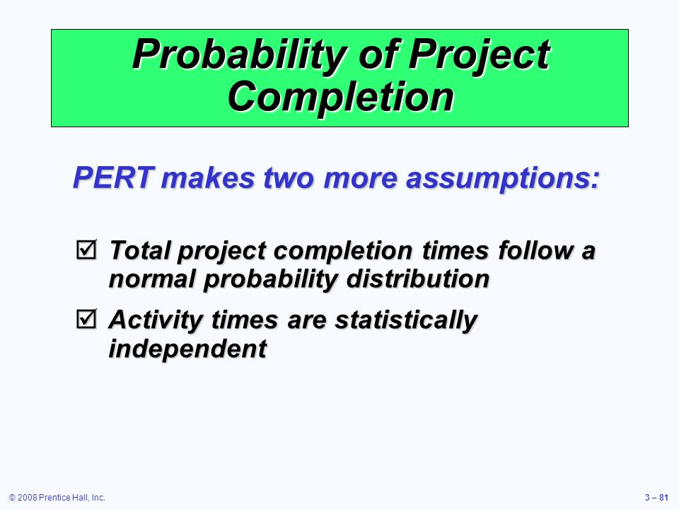 © 2008 Prentice Hall, Inc.3 – 81 Probability of Project Completion PERT makes two more assumptions:  Total project completion times follow a normal probability distribution  Activity times are statistically independent