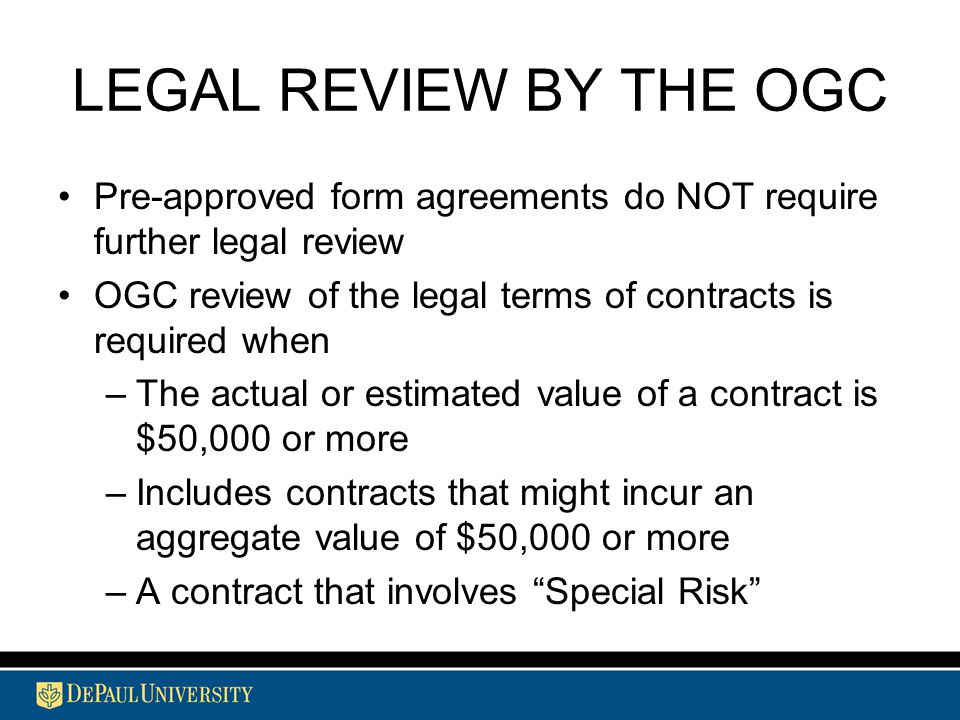 LEGAL REVIEW BY THE OGC Pre-approved form agreements do NOT require further legal review OGC review of the legal terms of contracts is required when –The actual or estimated value of a contract is $50,000 or more –Includes contracts that might incur an aggregate value of $50,000 or more –A contract that involves Special Risk