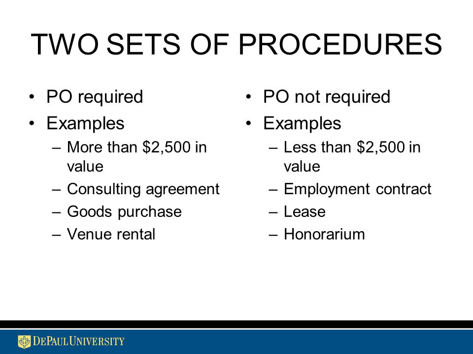 TWO SETS OF PROCEDURES PO required Examples –More than $2,500 in value –Consulting agreement –Goods purchase –Venue rental PO not required Examples –Less than $2,500 in value –Employment contract –Lease –Honorarium