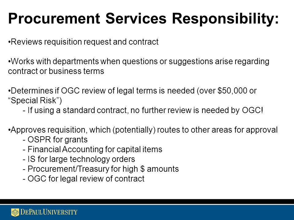 Procurement Services Responsibility: Reviews requisition request and contract Works with departments when questions or suggestions arise regarding contract or business terms Determines if OGC review of legal terms is needed (over $50,000 or Special Risk ) - If using a standard contract, no further review is needed by OGC.