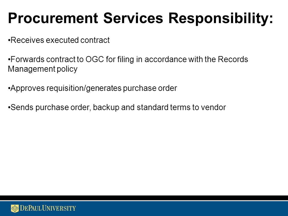 Procurement Services Responsibility: Receives executed contract Forwards contract to OGC for filing in accordance with the Records Management policy Approves requisition/generates purchase order Sends purchase order, backup and standard terms to vendor