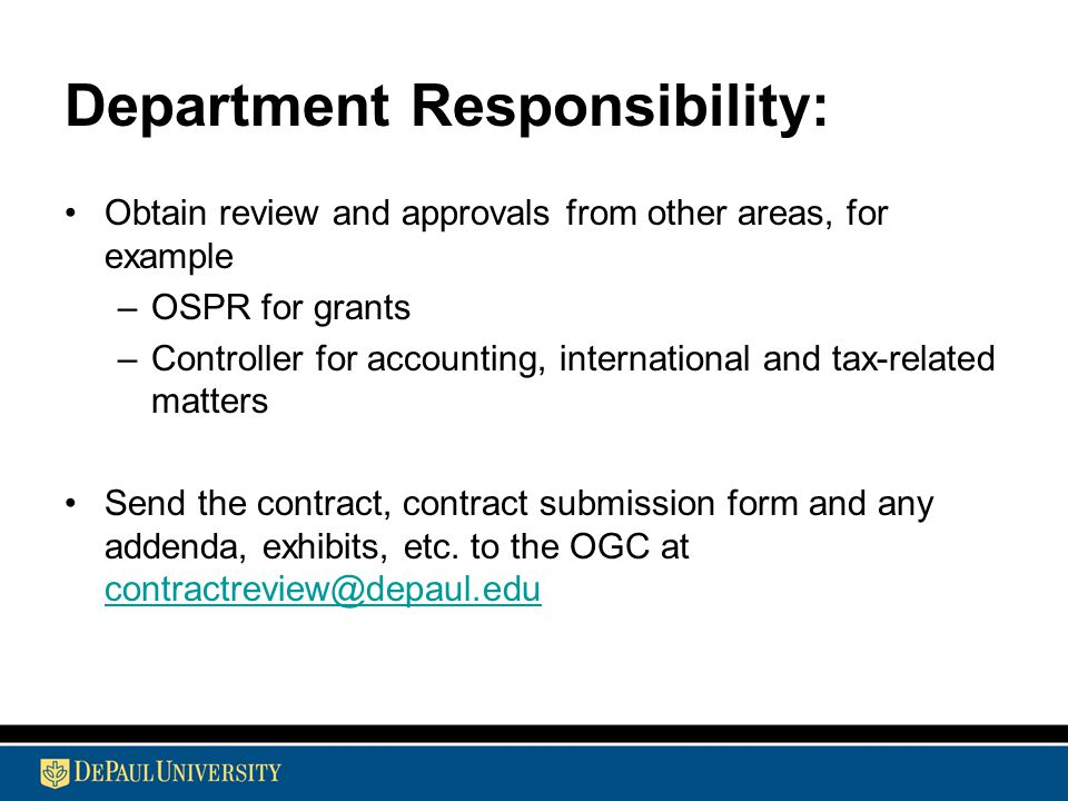 Department Responsibility: Obtain review and approvals from other areas, for example –OSPR for grants –Controller for accounting, international and tax-related matters Send the contract, contract submission form and any addenda, exhibits, etc.