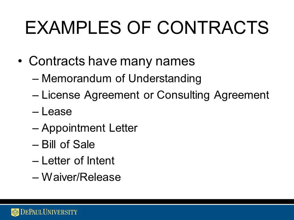 EXAMPLES OF CONTRACTS Contracts have many names –Memorandum of Understanding –License Agreement or Consulting Agreement –Lease –Appointment Letter –Bill of Sale –Letter of Intent –Waiver/Release