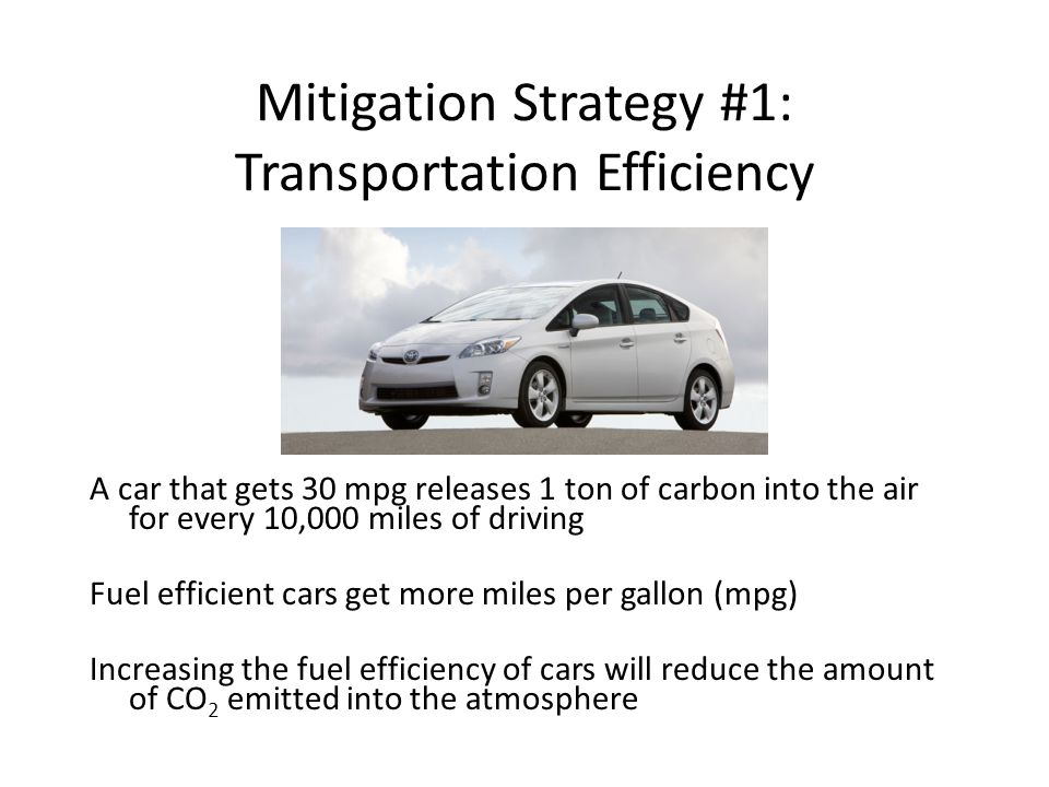 Mitigation Strategy #1: Transportation Efficiency A car that gets 30 mpg releases 1 ton of carbon into the air for every 10,000 miles of driving Fuel efficient cars get more miles per gallon (mpg) Increasing the fuel efficiency of cars will reduce the amount of CO 2 emitted into the atmosphere
