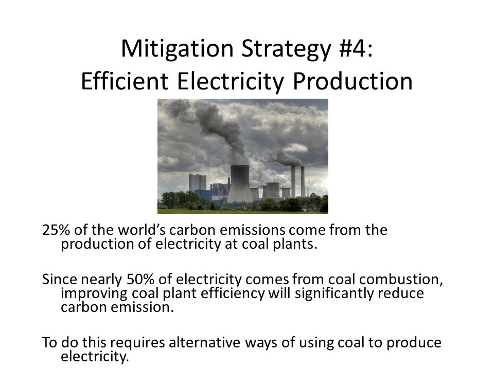Mitigation Strategy #4: Efficient Electricity Production 25% of the world's carbon emissions come from the production of electricity at coal plants.