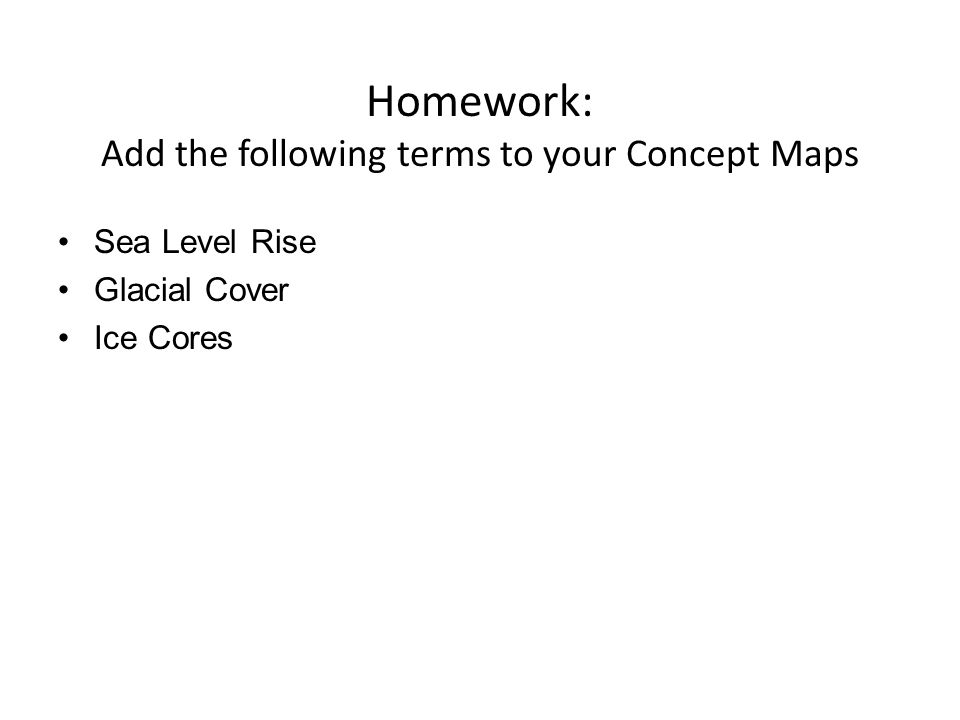 Homework: Add the following terms to your Concept Maps Sea Level Rise Glacial Cover Ice Cores