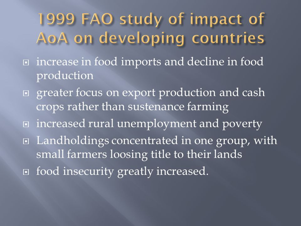  increase in food imports and decline in food production  greater focus on export production and cash crops rather than sustenance farming  increased rural unemployment and poverty  Landholdings concentrated in one group, with small farmers loosing title to their lands  food insecurity greatly increased.