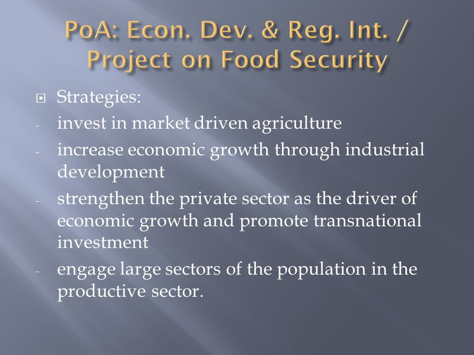  Strategies: - invest in market driven agriculture - increase economic growth through industrial development - strengthen the private sector as the driver of economic growth and promote transnational investment - engage large sectors of the population in the productive sector.