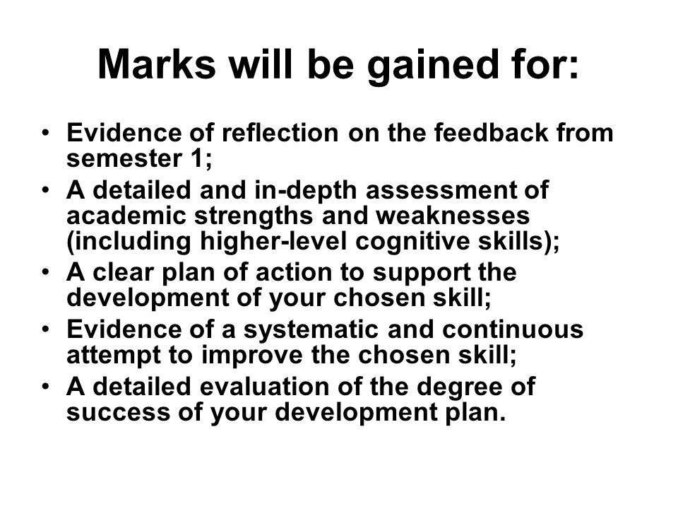 Marks will be gained for: Evidence of reflection on the feedback from semester 1; A detailed and in-depth assessment of academic strengths and weaknesses (including higher-level cognitive skills); A clear plan of action to support the development of your chosen skill; Evidence of a systematic and continuous attempt to improve the chosen skill; A detailed evaluation of the degree of success of your development plan.