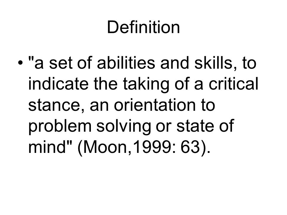 Definition a set of abilities and skills, to indicate the taking of a critical stance, an orientation to problem solving or state of mind (Moon,1999: 63).