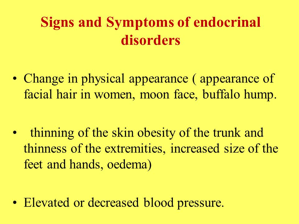 Signs and Symptoms of endocrinal disorders Change in physical appearance ( appearance of facial hair in women, moon face, buffalo hump.
