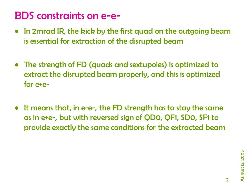2 BDS constraints on e-e- In 2mrad IR, the kick by the first quad on the outgoing beam is essential for extraction of the disrupted beam The strength of FD (quads and sextupoles) is optimized to extract the disrupted beam properly, and this is optimized for e+e- It means that, in e-e-, the FD strength has to stay the same as in e+e-, but with reversed sign of QD0, QF1, SD0, SF1 to provide exactly the same conditions for the extracted beam