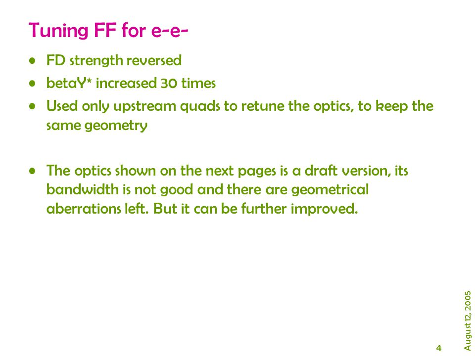 4 August 12, 2005 Tuning FF for e-e- FD strength reversed betaY* increased 30 times Used only upstream quads to retune the optics, to keep the same geometry The optics shown on the next pages is a draft version, its bandwidth is not good and there are geometrical aberrations left.